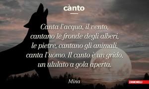 Canto Canta l'acqua, il vento, cantano le fronde degli alberi, le pietre, cantano gli animali, canta l'uomo. Il canto è un grido, un ululato a gola aperta. Mina