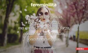 Femminilità Può contenere grazia, dolcezza, mitezza, ma anche e soprattutto forza, comprensione, fierezza, onestà e coraggio. Alba Rohrwacher