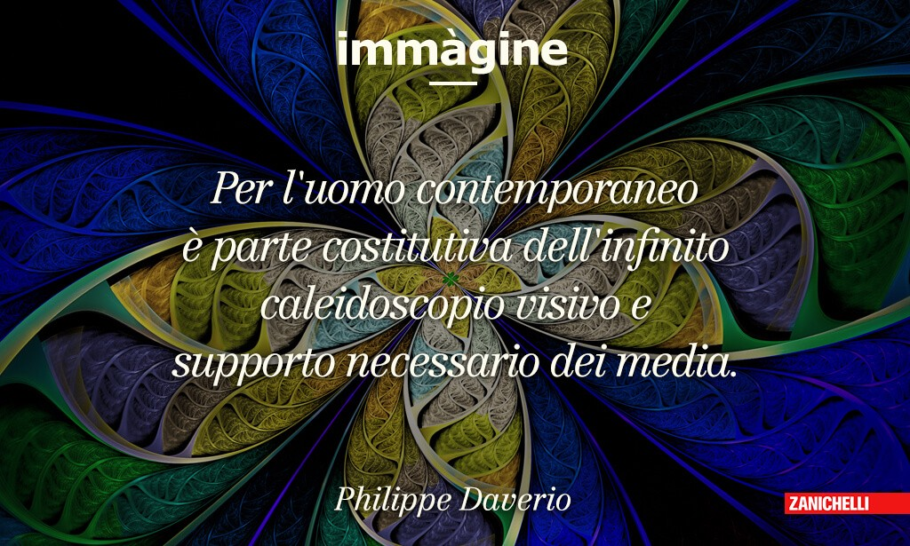 Immagine Per l'uomo contemporaneo è parte costitutiva dell'infinito caleidoscopio visivo e supporto necessario dei media. Philippe Daverio