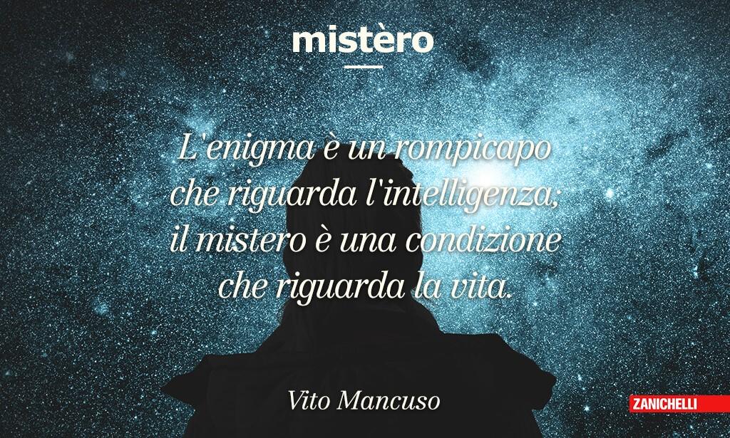 Mistero L'enigma è un rompicapo che riguarda l'intelligenza; il mistero è una condizione che riguarda la vita. Vito Mancuso