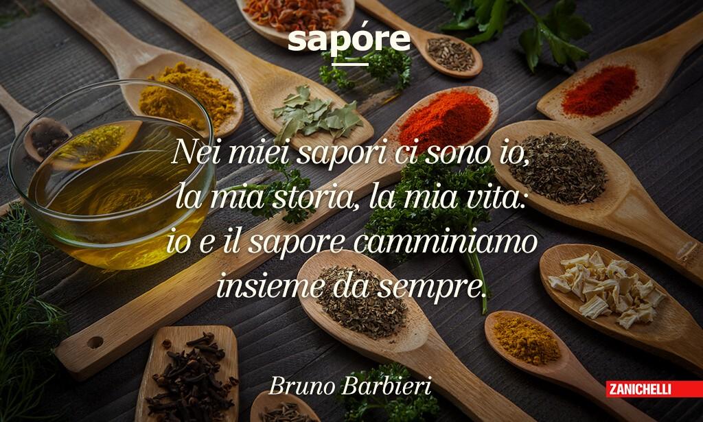 Sapore Nei miei sapori ci sono io, la mia storia, la mia vita: io e il sapore camminiamo insieme da sempre Bruno Barbieri