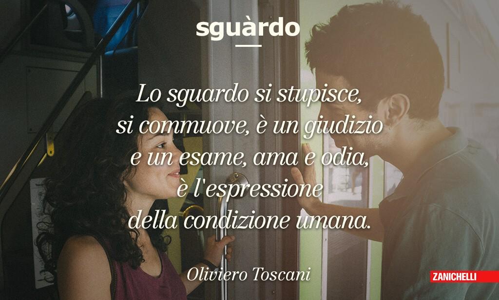 Sguardo Lo sguardo si stupisce, si commuove, è un giudizio e un esame, ama e odia, è l'espressione della condizione umana Oliviero Toscani