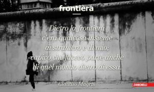 Dietro la frontiera c'era qualcosa insieme di straniero e di mio; capivo che facevo parte anche di quel mondo dietro di essa Claudio Magris