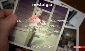 Nostalgia La nostalgia è un turbamento, talvolta molto grave, dell'immaginazione Paolo Di Stefano