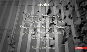 Civile È civile denunciare la corruzione, i soprusi, l'ingiustizia, in ogni ambito, perché rende la società libera e leale. Milena Gabanelli